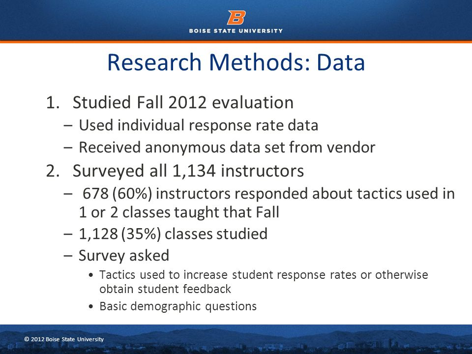 © 2012 Boise State University 1. Studied Fall 2012 evaluation –Used individual response rate data –Received anonymous data set from vendor 2. Surveyed