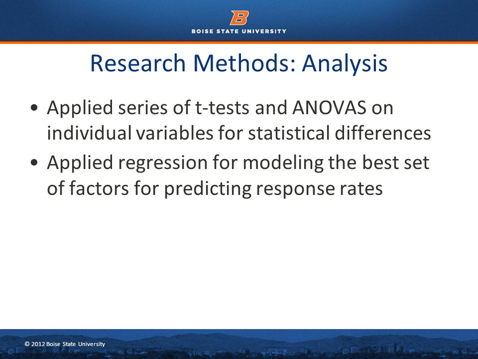© 2012 Boise State University Applied series of t-tests and ANOVAS on individual variables for statistical differences Applied regression for modeling the best set of factors for predicting response rates Research Methods: Analysis