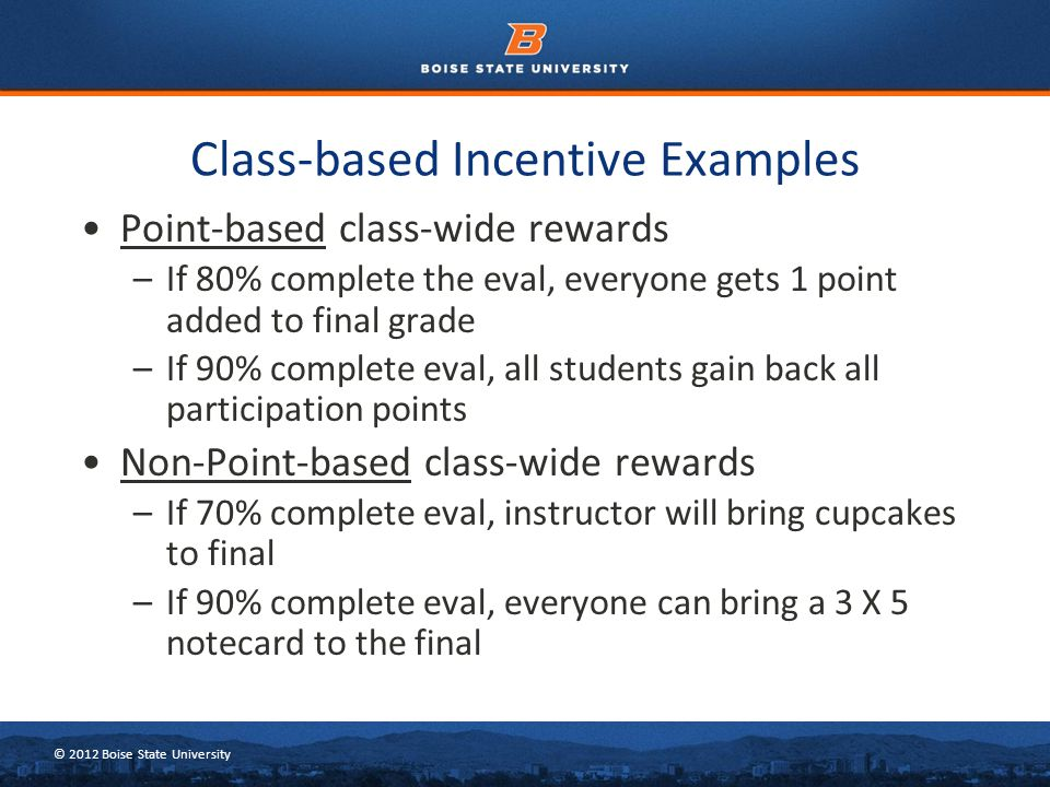 © 2012 Boise State University Point-based class-wide rewards –If 80% complete the eval, everyone gets 1 point added to final grade –If 90% complete ev