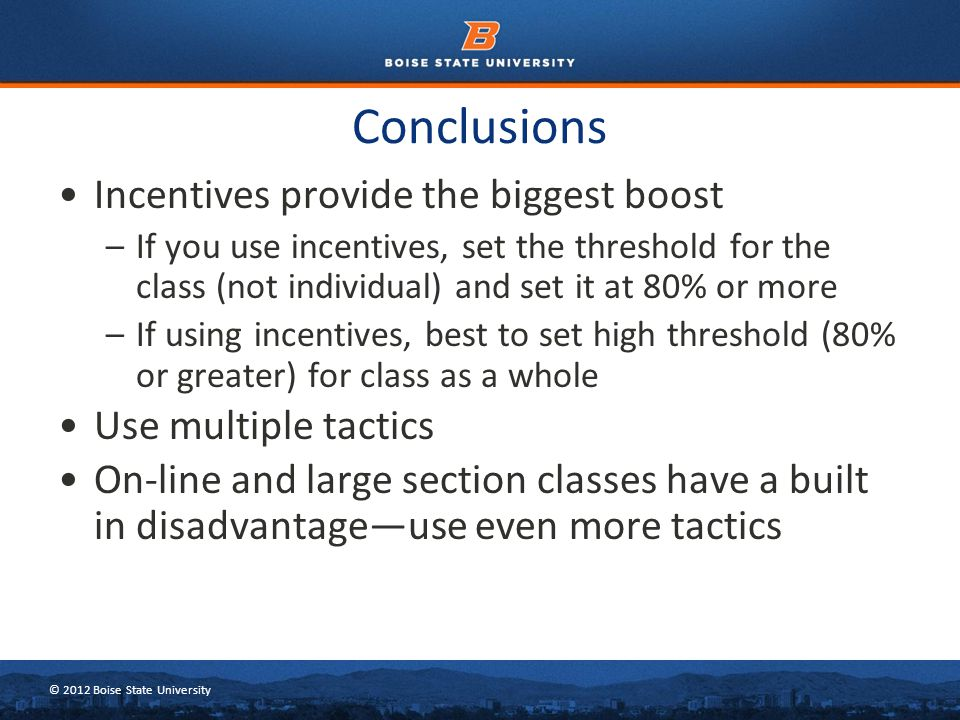 © 2012 Boise State University Conclusions Incentives provide the biggest boost –If you use incentives, set the threshold for the class (not individual) and set it at 80% or more –If using incentives, best to set high threshold (80% or greater) for class as a whole Use multiple tactics On-line and large section classes have a built in disadvantage—use even more tactics