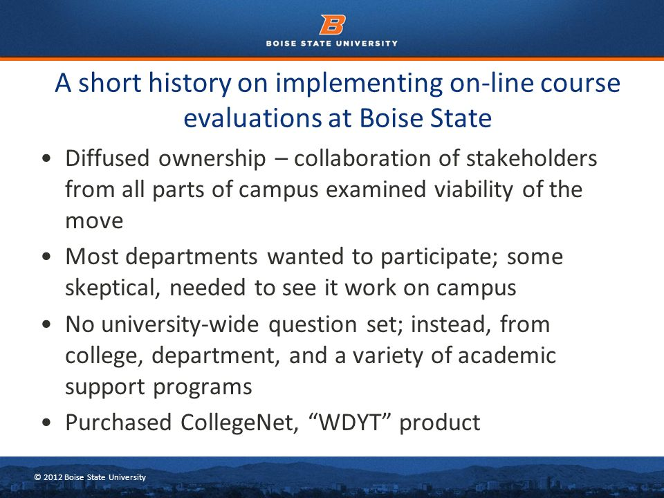 © 2012 Boise State University A short history on implementing on-line course evaluations at Boise State Diffused ownership – collaboration of stakeholders from all parts of campus examined viability of the move Most departments wanted to participate; some skeptical, needed to see it work on campus No university-wide question set; instead, from college, department, and a variety of academic support programs Purchased CollegeNet, WDYT product