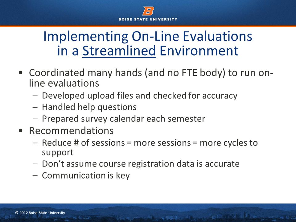 © 2012 Boise State University Coordinated many hands (and no FTE body) to run on- line evaluations –Developed upload files and checked for accuracy –H