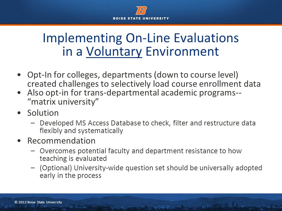 © 2012 Boise State University Opt-In for colleges, departments (down to course level) created challenges to selectively load course enrollment data Also opt-in for trans-departmental academic programs-- matrix university Solution –Developed MS Access Database to check, filter and restructure data flexibly and systematically Recommendation –Overcomes potential faculty and department resistance to how teaching is evaluated –(Optional) University-wide question set should be universally adopted early in the process Implementing On-Line Evaluations in a Voluntary Environment