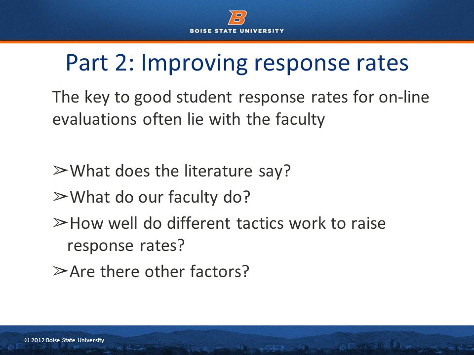 © 2012 Boise State University Background and literature review Response rates for online evaluations tend to be lower than of pen/paper evaluations (~70-80%/~50- 60%) (Avery et al, 2006; Dommeyer 2002; many others) Likert-type quantitative ratings remain constant even with lower response rates (Anderson et al, 2005; Dommeyer, 2004; many others)