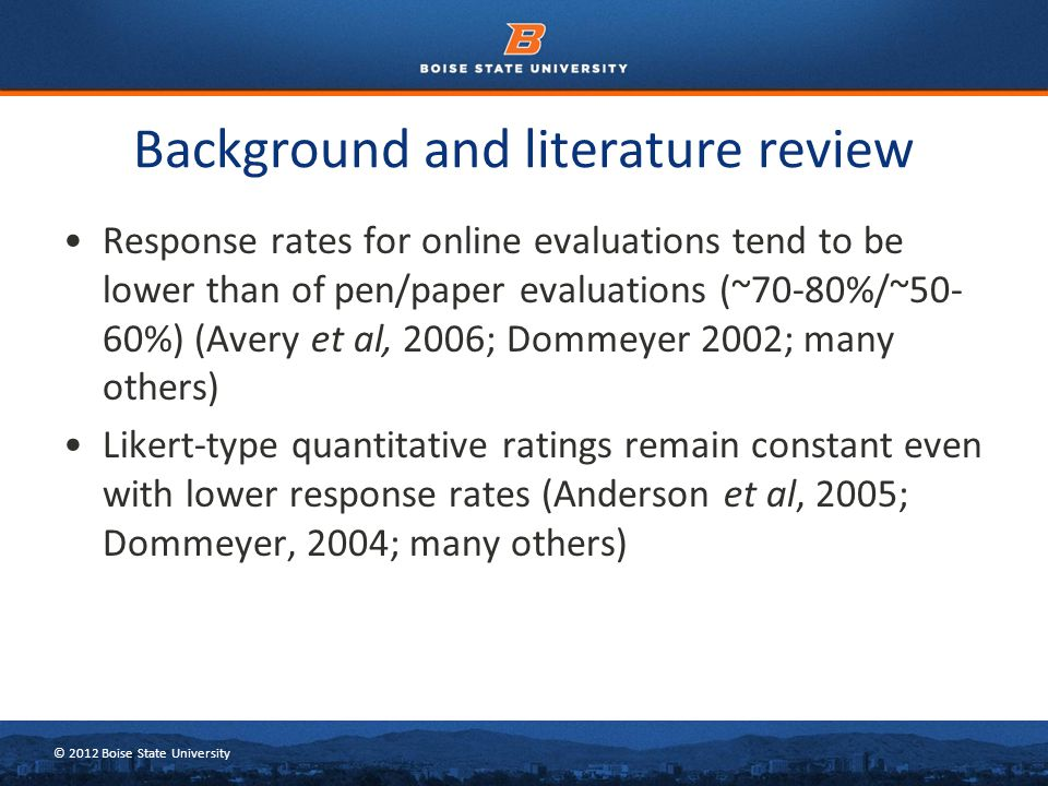 © 2012 Boise State University Background and literature review Response rates for online evaluations tend to be lower than of pen/paper evaluations (~
