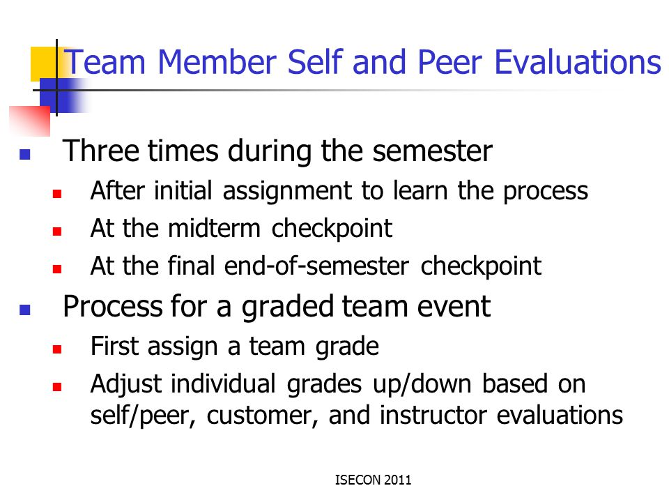 ISECON 2011 Team Member Self and Peer Evaluations Three times during the semester After initial assignment to learn the process At the midterm checkpoint At the final end-of-semester checkpoint Process for a graded team event First assign a team grade Adjust individual grades up/down based on self/peer, customer, and instructor evaluations
