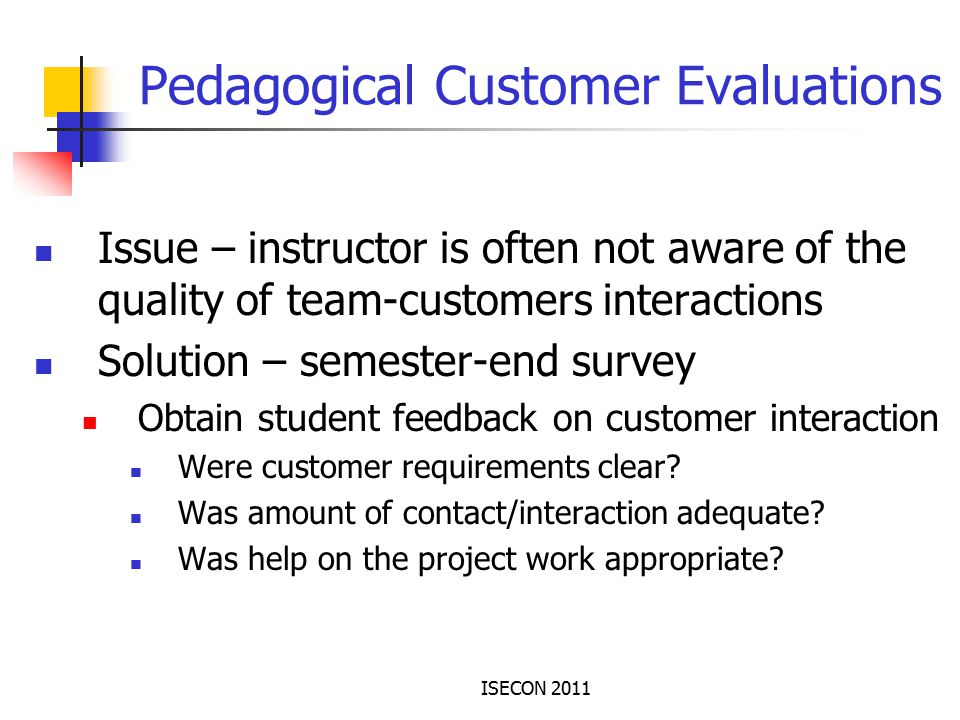 ISECON 2011 Pedagogical Customer Evaluations Issue – instructor is often not aware of the quality of team-customers interactions Solution – semester-end survey Obtain student feedback on customer interaction Were customer requirements clear.