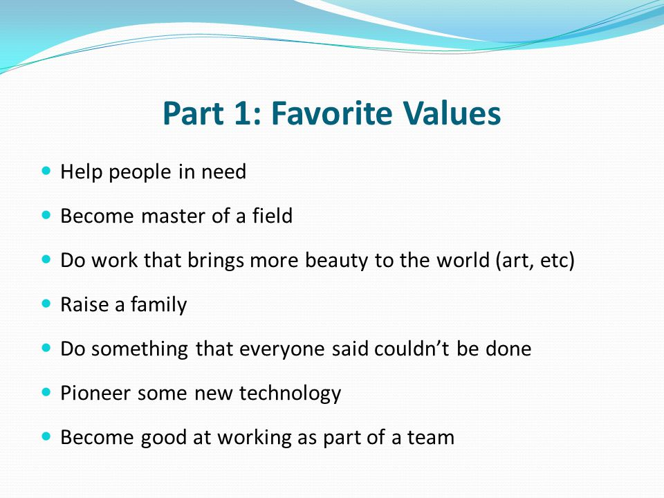 Part 1: Favorite Values Help people in need Become master of a field Do work that brings more beauty to the world (art, etc) Raise a family Do somethi