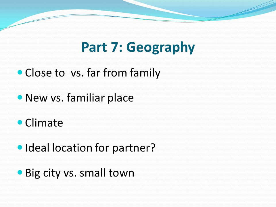 Part 7: Geography Close to vs. far from family New vs. familiar place Climate Ideal location for partner? Big city vs. small town