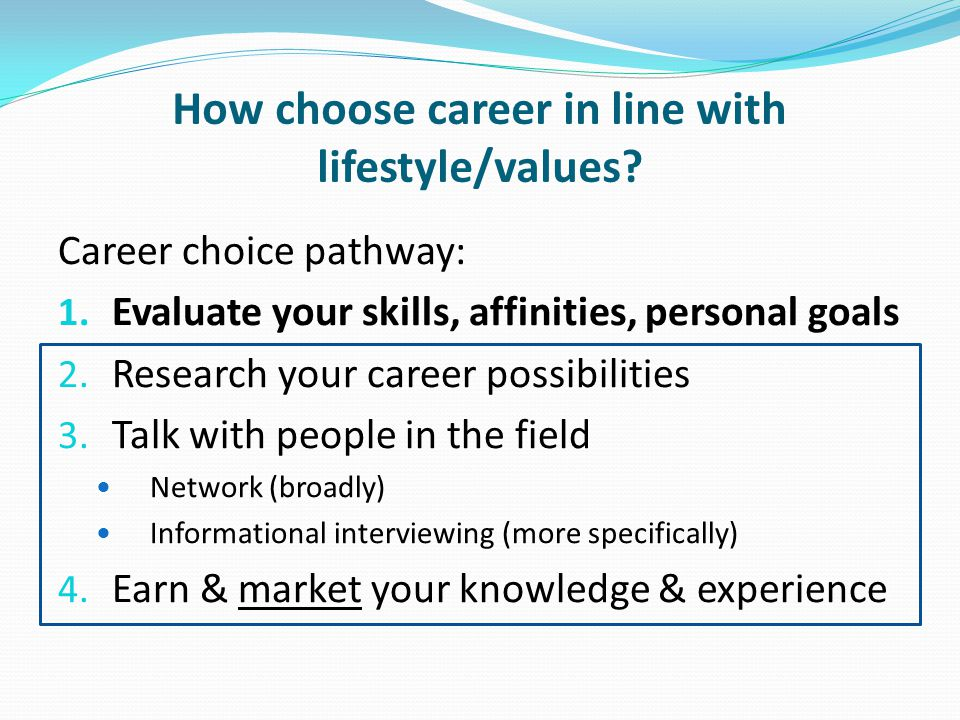 How choose career in line with lifestyle/values? Career choice pathway: 1. Evaluate your skills, affinities, personal goals 2. Research your career po