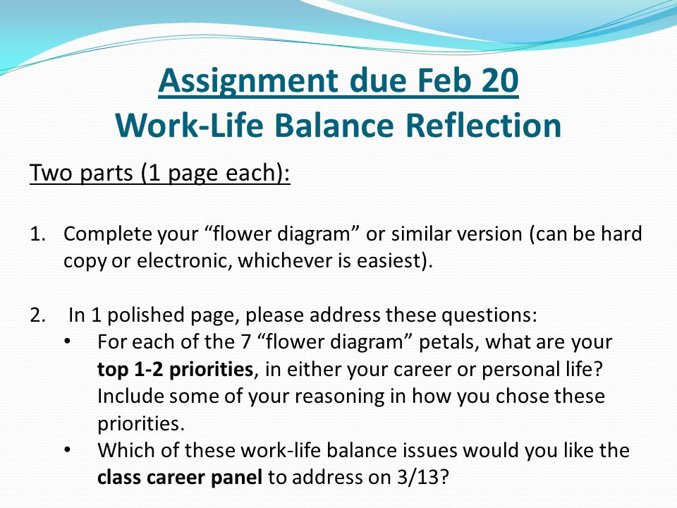 "Assignment due Feb 20 Work-Life Balance Reflection Two parts (1 page each): 1.Complete your ""flower diagram"" or similar version (can be hard copy or e"
