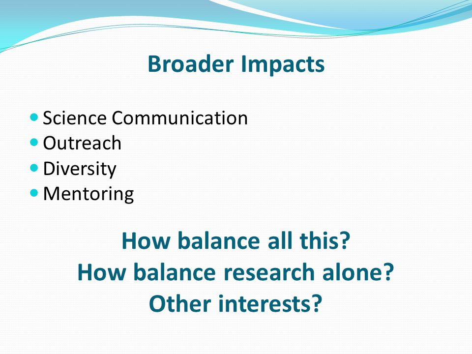 Broader Impacts Science Communication Outreach Diversity Mentoring How balance all this? How balance research alone? Other interests?