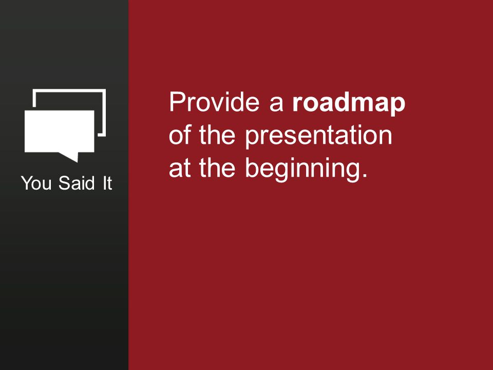 You Said It Provide a roadmap of the presentation at the beginning.