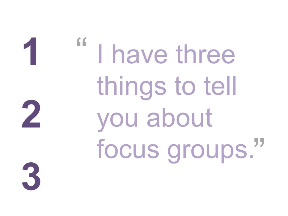 1 2 3 I have three things to tell you about focus groups.