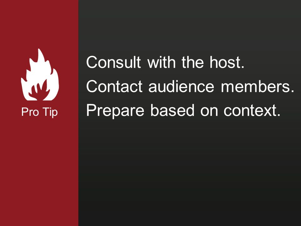 Pro Tip Consult with the host. Contact audience members. Prepare based on context.