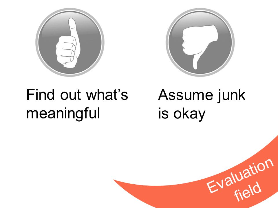 Find out what's meaningful Assume junk is okay Evaluation field