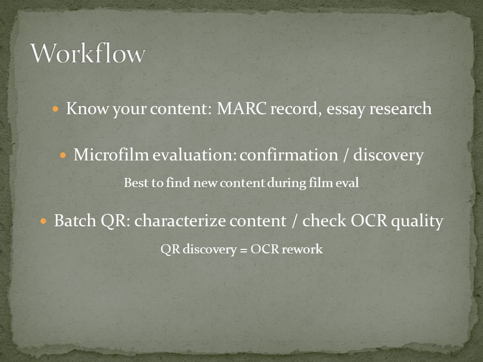 Know your content: MARC record, essay research Microfilm evaluation: confirmation / discovery Best to find new content during film eval Batch QR: characterize content / check OCR quality QR discovery = OCR rework