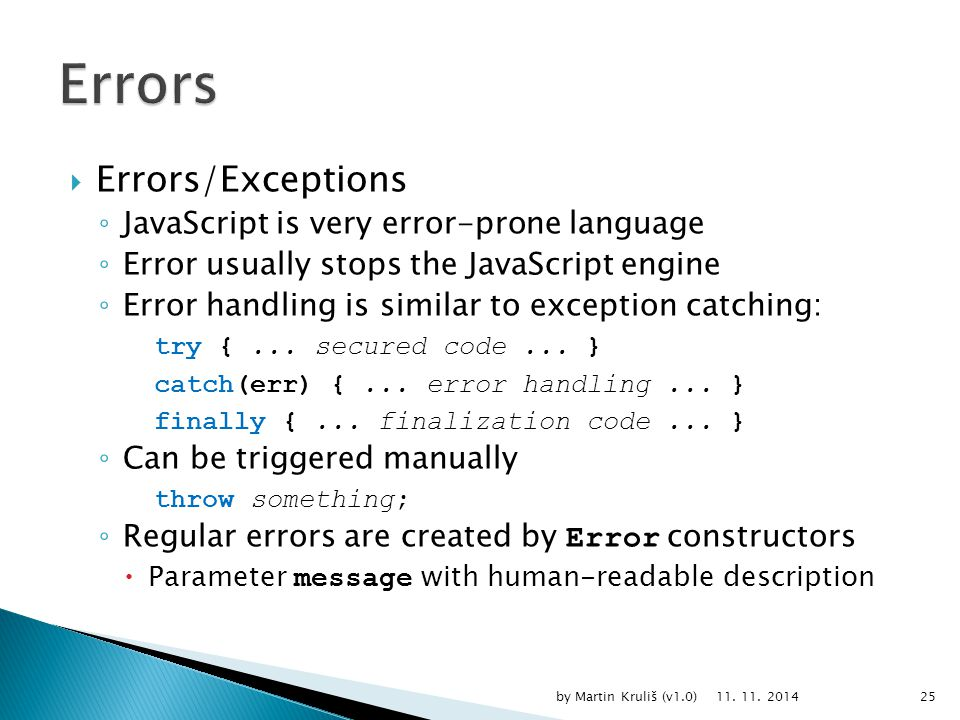  Errors/Exceptions ◦ JavaScript is very error-prone language ◦ Error usually stops the JavaScript engine ◦ Error handling is similar to exception catching: try {...