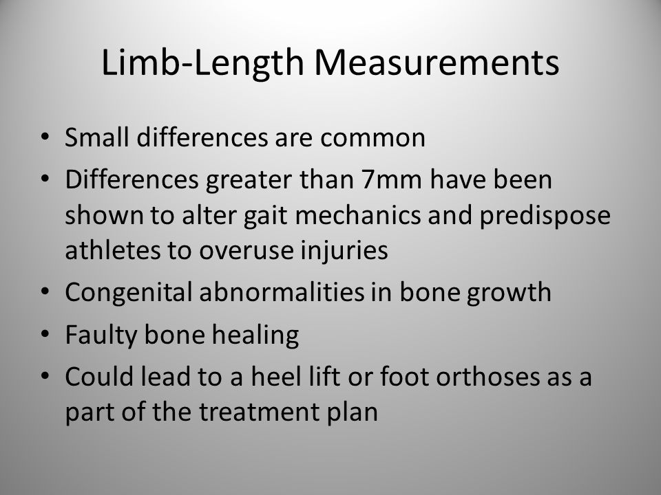 Limb-Length Measurements Small differences are common Differences greater than 7mm have been shown to alter gait mechanics and predispose athletes to overuse injuries Congenital abnormalities in bone growth Faulty bone healing Could lead to a heel lift or foot orthoses as a part of the treatment plan
