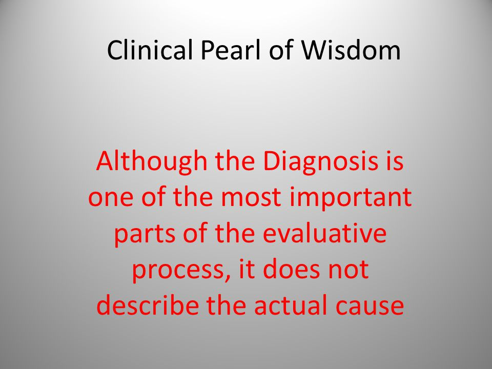 Clinical Pearl of Wisdom Although the Diagnosis is one of the most important parts of the evaluative process, it does not describe the actual cause