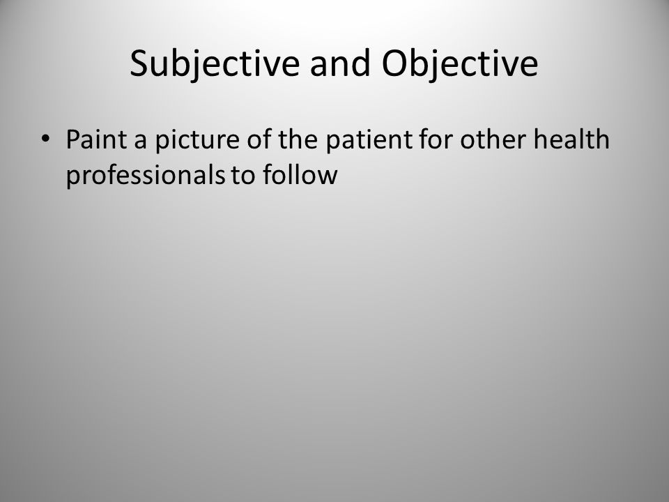 Subjective and Objective Paint a picture of the patient for other health professionals to follow
