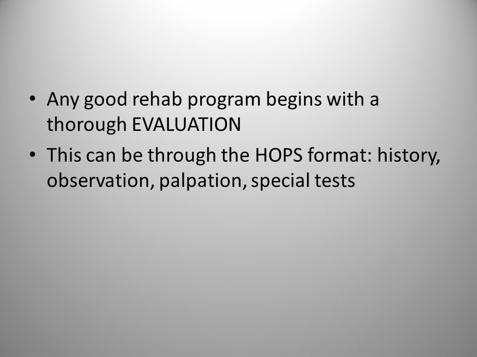Any good rehab program begins with a thorough EVALUATION This can be through the HOPS format: history, observation, palpation, special tests