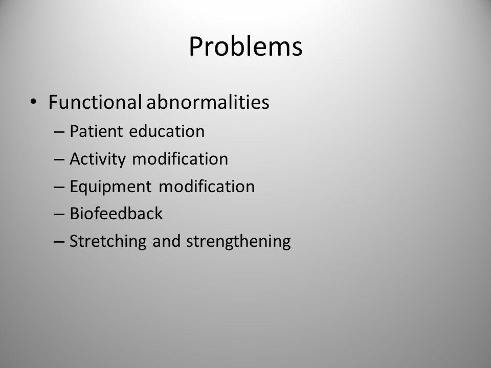 Problems Functional abnormalities – Patient education – Activity modification – Equipment modification – Biofeedback – Stretching and strengthening