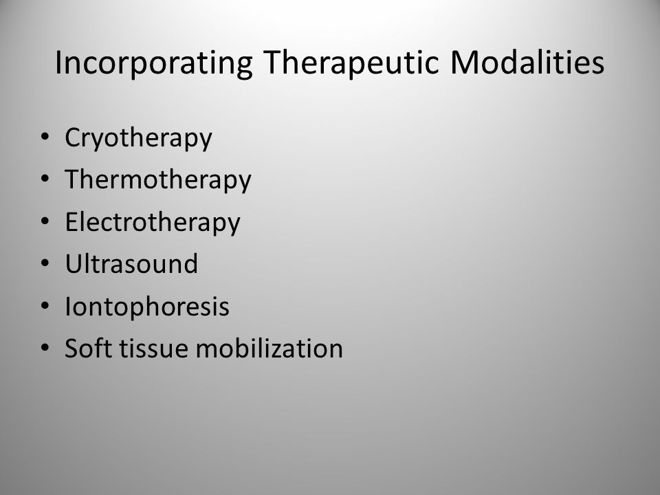 Incorporating Therapeutic Modalities Cryotherapy Thermotherapy Electrotherapy Ultrasound Iontophoresis Soft tissue mobilization