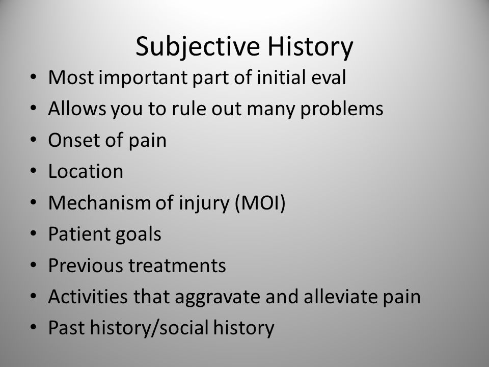 Subjective History Most important part of initial eval Allows you to rule out many problems Onset of pain Location Mechanism of injury (MOI) Patient goals Previous treatments Activities that aggravate and alleviate pain Past history/social history