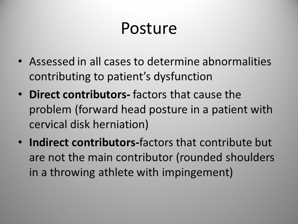 Posture Assessed in all cases to determine abnormalities contributing to patient's dysfunction Direct contributors- factors that cause the problem (forward head posture in a patient with cervical disk herniation) Indirect contributors-factors that contribute but are not the main contributor (rounded shoulders in a throwing athlete with impingement)