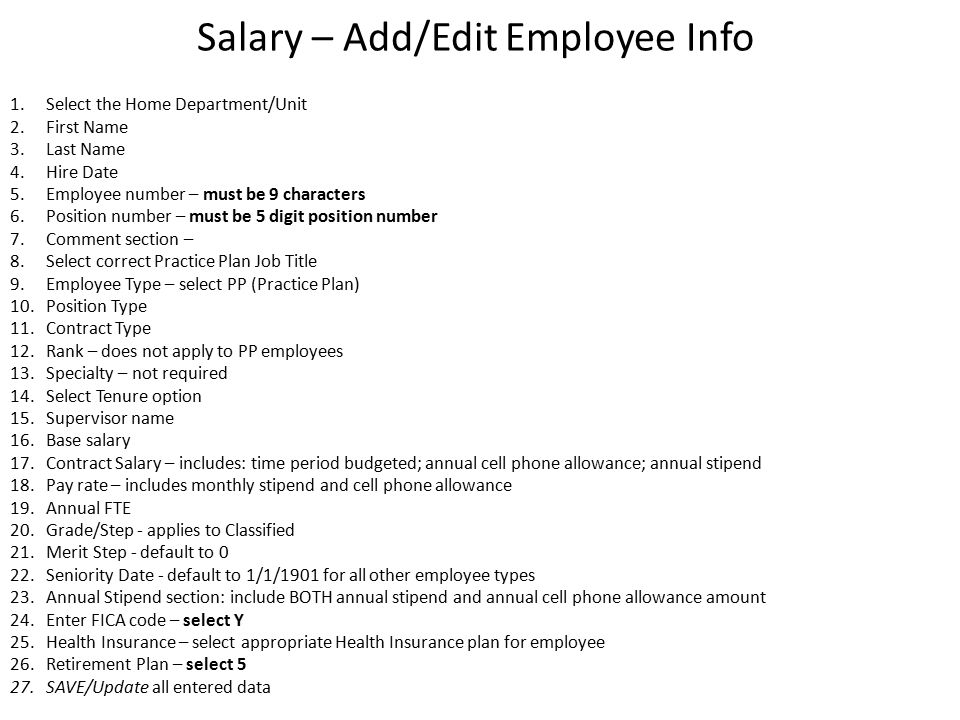 Salary – Add/Edit Employee Info 1.Select the Home Department/Unit 2.First Name 3.Last Name 4.Hire Date 5.Employee number – must be 9 characters 6.Position number – must be 5 digit position number 7.Comment section – 8.Select correct Practice Plan Job Title 9.Employee Type – select PP (Practice Plan) 10.Position Type 11.Contract Type 12.Rank – does not apply to PP employees 13.Specialty – not required 14.Select Tenure option 15.Supervisor name 16.Base salary 17.Contract Salary – includes: time period budgeted; annual cell phone allowance; annual stipend 18.Pay rate – includes monthly stipend and cell phone allowance 19.Annual FTE 20.Grade/Step - applies to Classified 21.Merit Step - default to 0 22.Seniority Date - default to 1/1/1901 for all other employee types 23.Annual Stipend section: include BOTH annual stipend and annual cell phone allowance amount 24.Enter FICA code – select Y 25.Health Insurance – select appropriate Health Insurance plan for employee 26.Retirement Plan – select 5 27.SAVE/Update all entered data