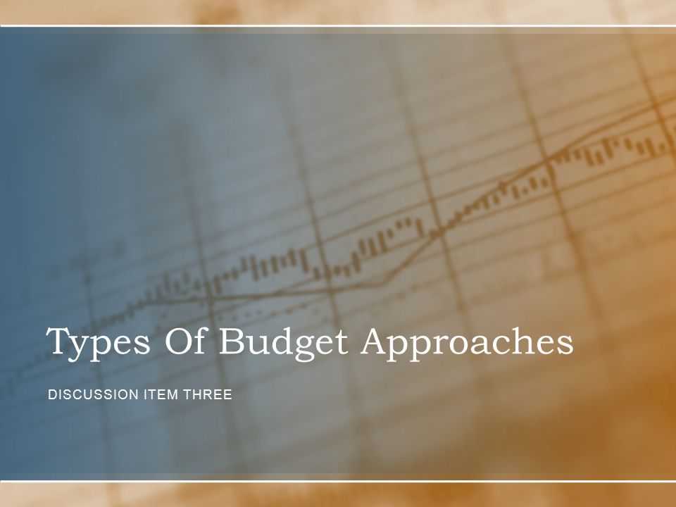 Types Of Budget Approaches DISCUSSION ITEM THREE