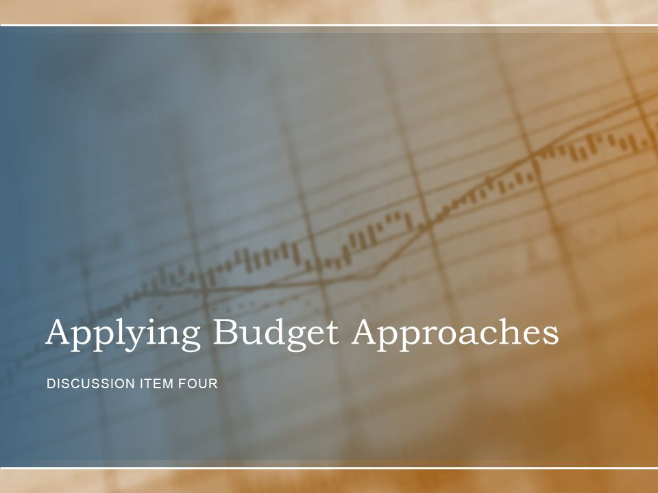 Applying Budget Approaches DISCUSSION ITEM FOUR