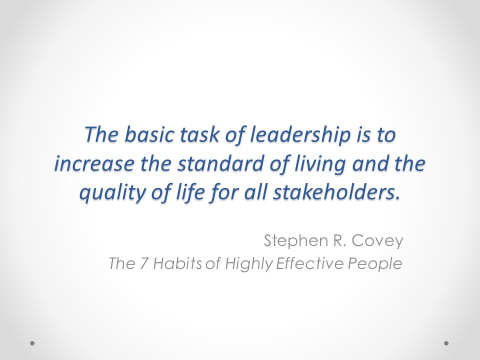 The basic task of leadership is to increase the standard of living and the quality of life for all stakeholders.