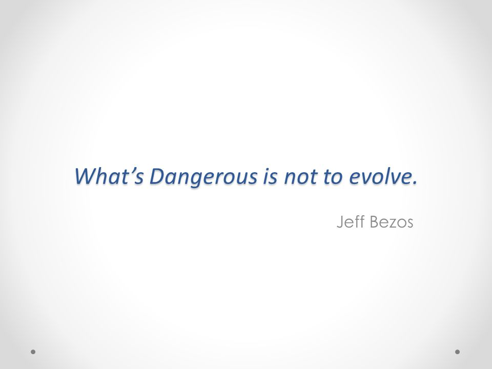 What's Dangerous is not to evolve. Jeff Bezos