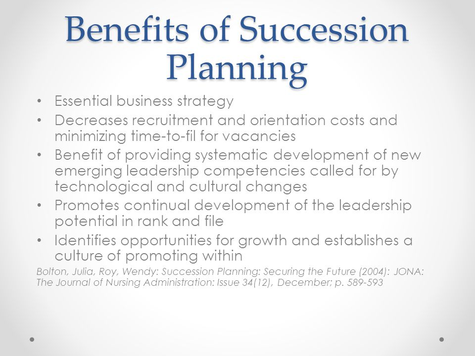 Benefits of Succession Planning Essential business strategy Decreases recruitment and orientation costs and minimizing time-to-fil for vacancies Benefit of providing systematic development of new emerging leadership competencies called for by technological and cultural changes Promotes continual development of the leadership potential in rank and file Identifies opportunities for growth and establishes a culture of promoting within Bolton, Julia, Roy, Wendy: Succession Planning: Securing the Future (2004): JONA: The Journal of Nursing Administration: Issue 34(12), December; p.