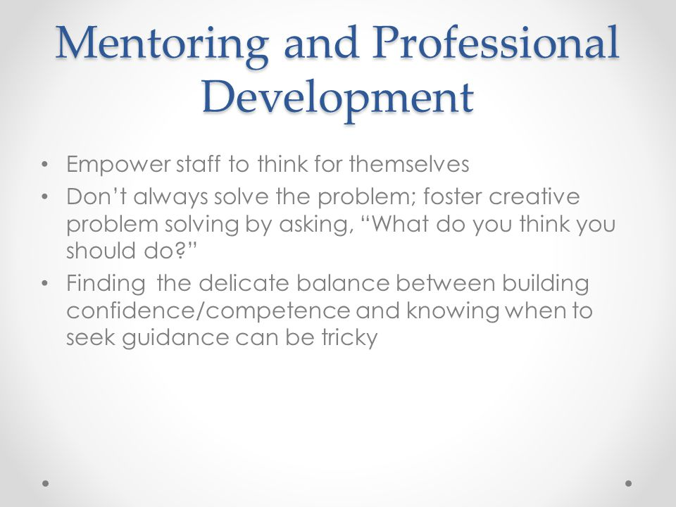 Mentoring and Professional Development Empower staff to think for themselves Don't always solve the problem; foster creative problem solving by asking, What do you think you should do Finding the delicate balance between building confidence/competence and knowing when to seek guidance can be tricky