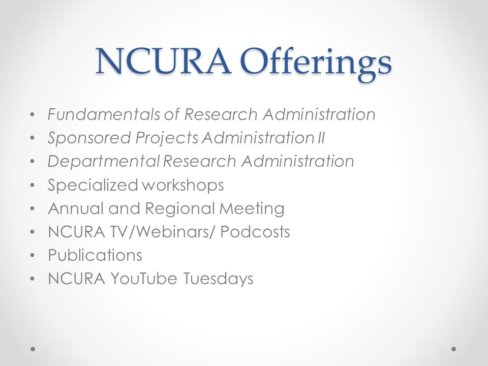 NCURA Offerings Fundamentals of Research Administration Sponsored Projects Administration II Departmental Research Administration Specialized workshops Annual and Regional Meeting NCURA TV/Webinars/ Podcosts Publications NCURA YouTube Tuesdays