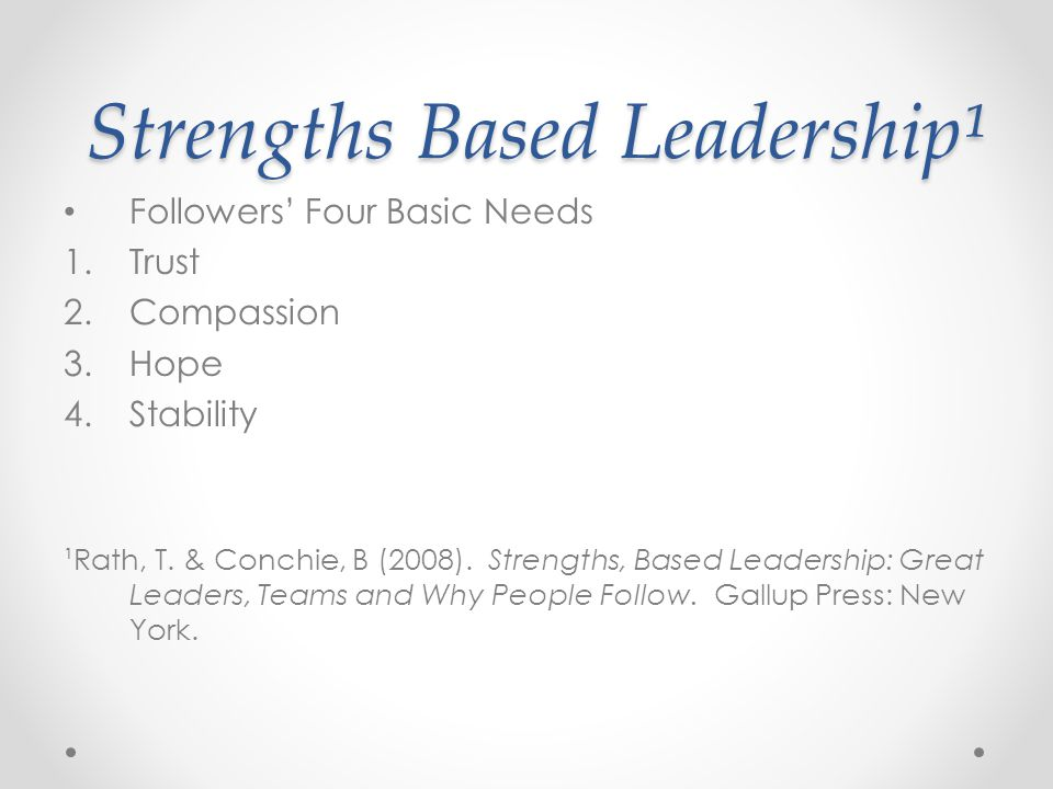 Strengths Based Leadership¹ Strengths Based Leadership¹ Followers' Four Basic Needs 1.Trust 2.Compassion 3.Hope 4.Stability ¹Rath, T.