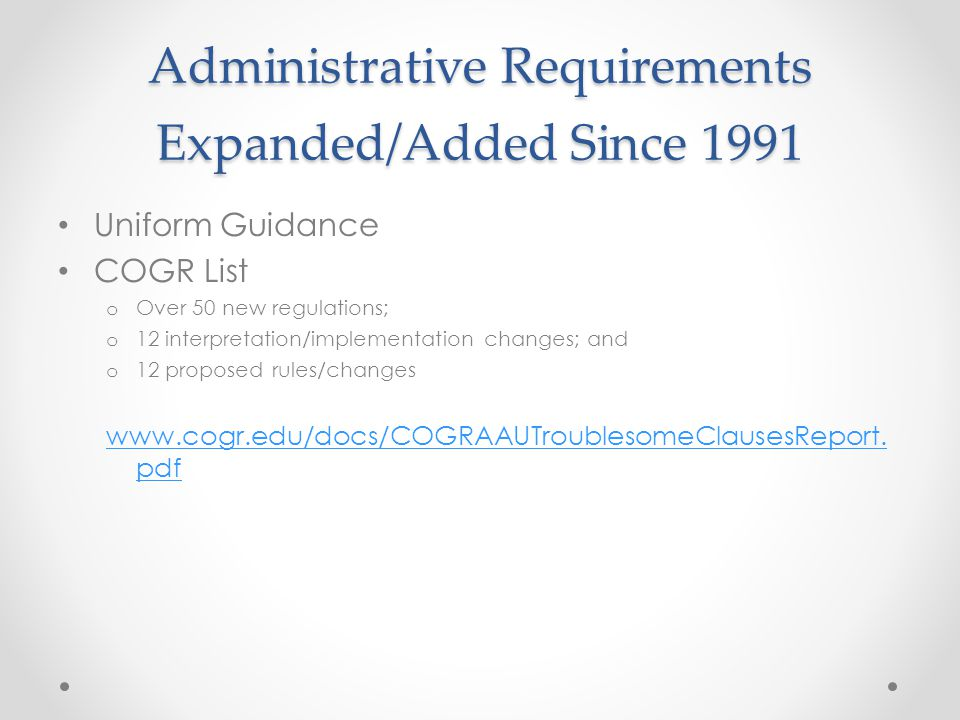 Administrative Requirements Expanded/Added Since 1991 Uniform Guidance COGR List o Over 50 new regulations; o 12 interpretation/implementation changes; and o 12 proposed rules/changes www.cogr.edu/docs/COGRAAUTroublesomeClausesReport.