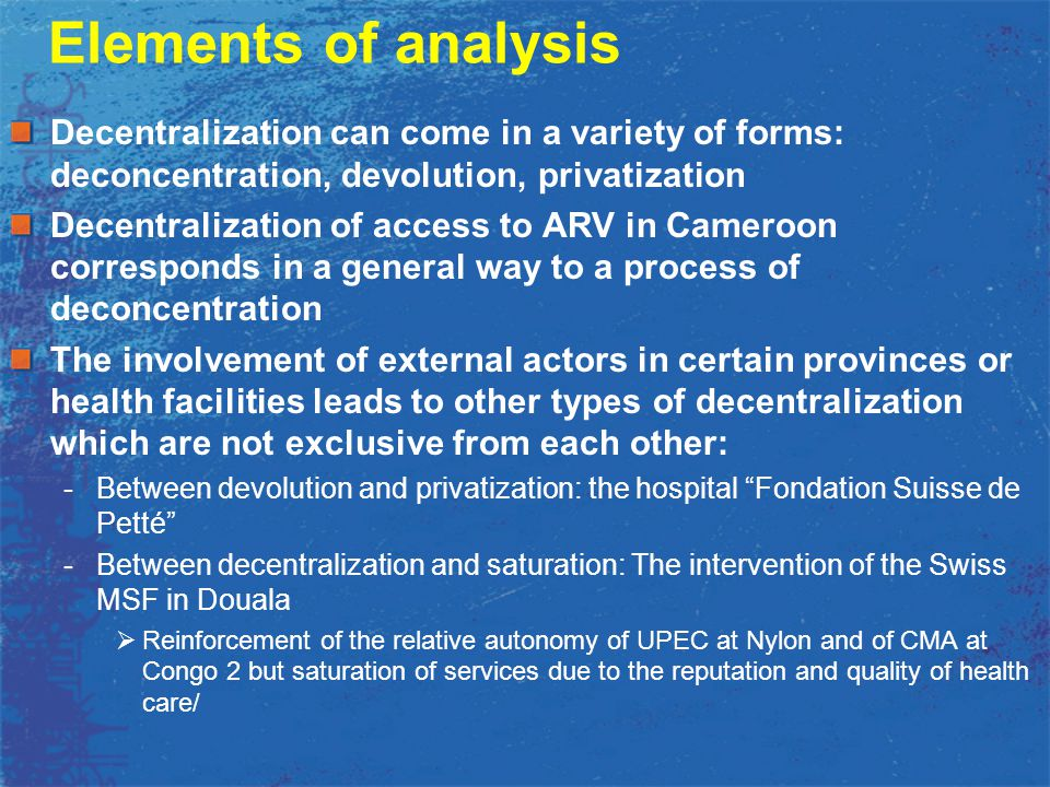 Elements of analysis Decentralization can come in a variety of forms: deconcentration, devolution, privatization Decentralization of access to ARV in Cameroon corresponds in a general way to a process of deconcentration The involvement of external actors in certain provinces or health facilities leads to other types of decentralization which are not exclusive from each other: -Between devolution and privatization: the hospital Fondation Suisse de Petté -Between decentralization and saturation: The intervention of the Swiss MSF in Douala  Reinforcement of the relative autonomy of UPEC at Nylon and of CMA at Congo 2 but saturation of services due to the reputation and quality of health care/