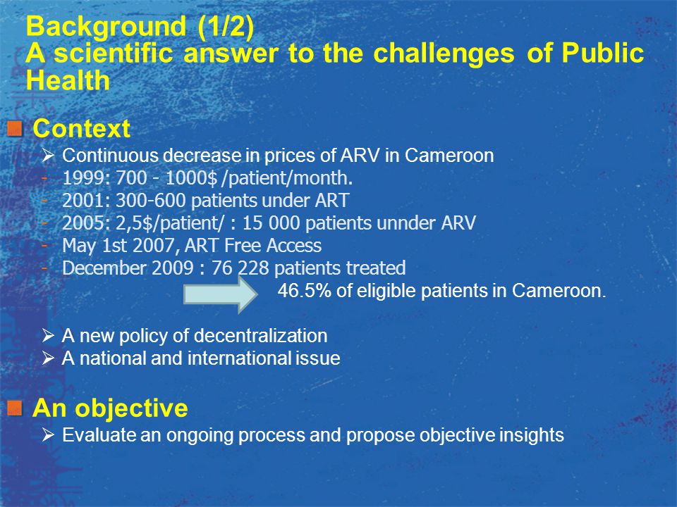 Background (1/2) A scientific answer to the challenges of Public Health Context  Continuous decrease in prices of ARV in Cameroon -1999: 700 - 1000$ /patient/month.