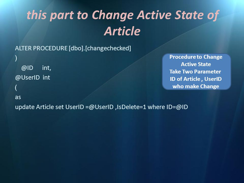 this part to Change Active State of Article ALTER PROCEDURE [dbo].[changechecked] ( @ID int, @UserID int ) as update Article set UserID =@UserID,IsDelete=1 where ID=@ID Procedure to Change Active State Take Two Parameter ID of Article, UserID who make Change