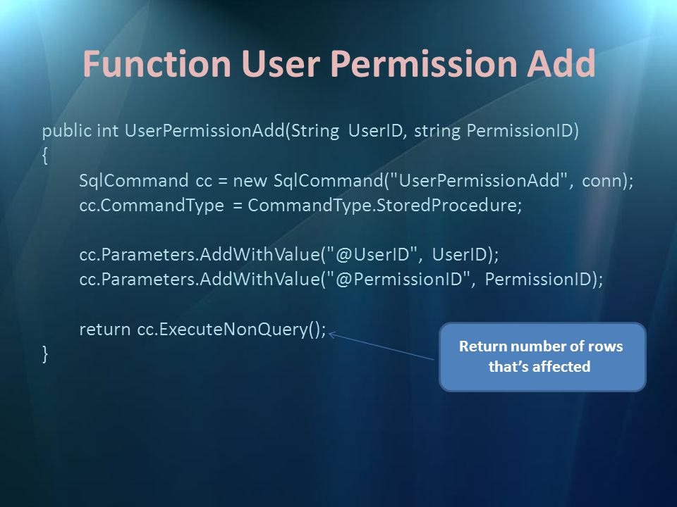 Function User Permission Add public int UserPermissionAdd(String UserID, string PermissionID) { SqlCommand cc = new SqlCommand( UserPermissionAdd , conn); cc.CommandType = CommandType.StoredProcedure; cc.Parameters.AddWithValue( @UserID , UserID); cc.Parameters.AddWithValue( @PermissionID , PermissionID); return cc.ExecuteNonQuery(); } Return number of rows that's affected
