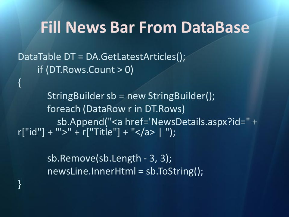 Fill News Bar From DataBase DataTable DT = DA.GetLatestArticles(); if (DT.Rows.Count > 0) { StringBuilder sb = new StringBuilder(); foreach (DataRow r in DT.Rows) sb.Append( + r[ Title ] + | ); sb.Remove(sb.Length - 3, 3); newsLine.InnerHtml = sb.ToString(); }