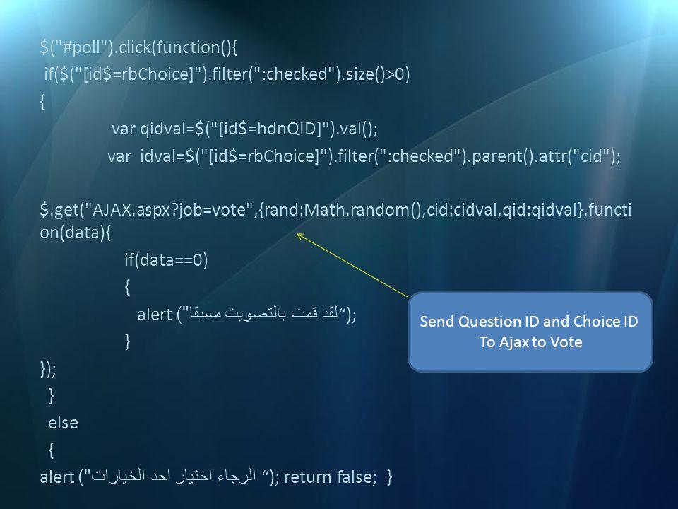 $( #poll ).click(function(){ if($( [id$=rbChoice] ).filter( :checked ).size()>0) { var qidval=$( [id$=hdnQID] ).val(); var idval=$( [id$=rbChoice] ).filter( :checked ).parent().attr( cid ); $.get( AJAX.aspx?job=vote ,{rand:Math.random(),cid:cidval,qid:qidval},functi on(data){ if(data==0) { ); لقد قمت بالتصويت مسبقا ) alert } }); } else { ); return false; } الرجاء اختيار احد الخيارات ) alert Send Question ID and Choice ID To Ajax to Vote