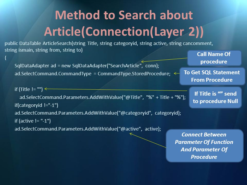 Method to Search about Article(Connection(Layer 2)) if (cancomment != -1 ) ad.SelectCommand.Parameters.AddWithValue( @cancomment , cancomment); if (ismain != -1 ) ad.SelectCommand.Parameters.AddWithValue( @ismain , ismain); if (from != ) ad.SelectCommand.Parameters.AddWithValue( @from , from); if (to != ) ad.SelectCommand.Parameters.AddWithValue( @to , to); DataTable t = new DataTable(); ad.Fill(t); return t; } Return Data table