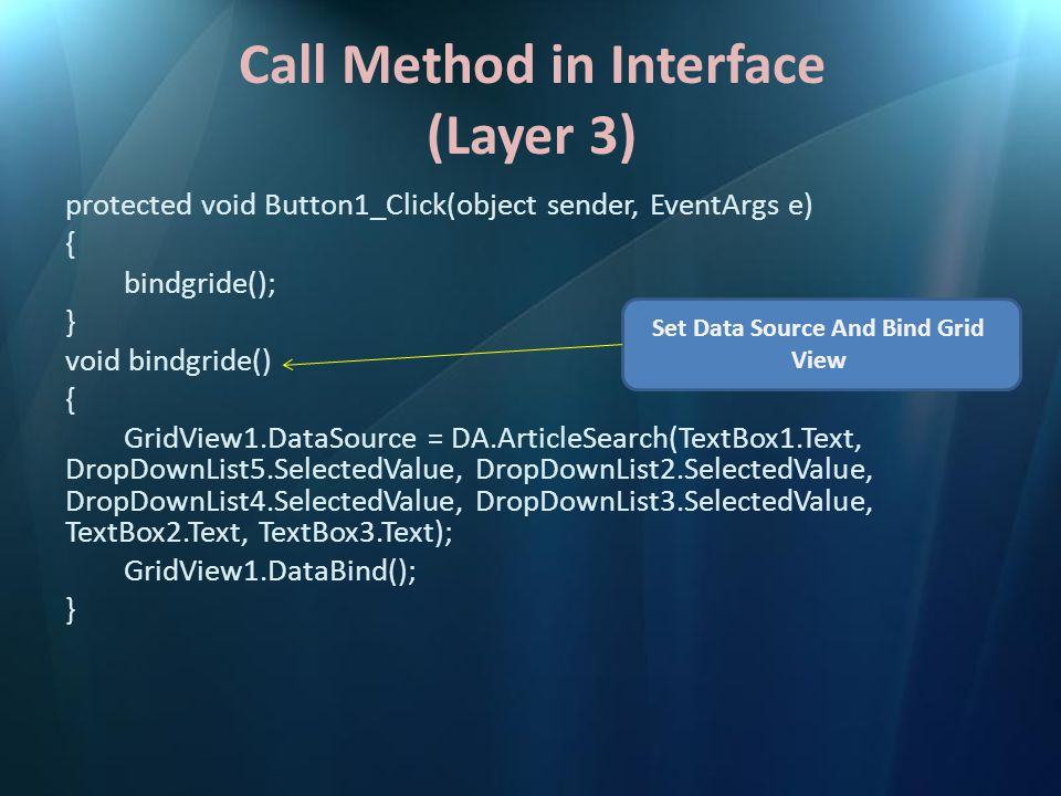 Call Method in Interface (Layer 3) protected void Button1_Click(object sender, EventArgs e) { bindgride(); } void bindgride() { GridView1.DataSource =