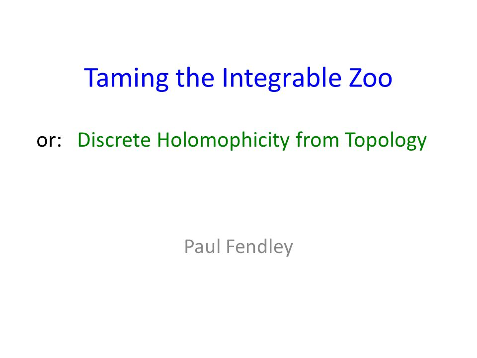 Taming the Integrable Zoo Paul Fendley or: Discrete Holomophicity from Topology