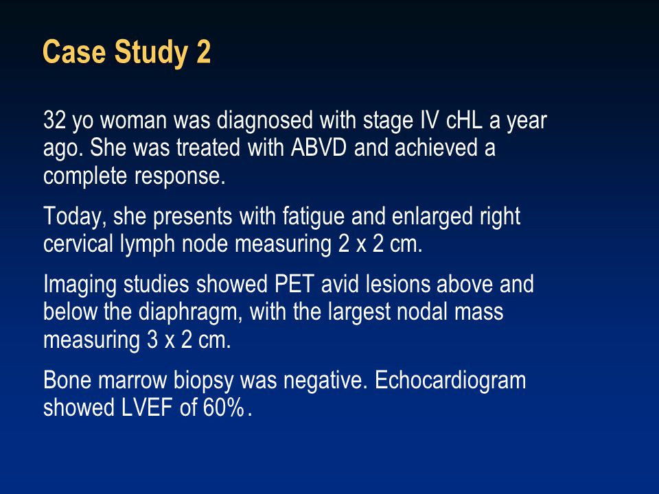 Case Study 2 32 yo woman was diagnosed with stage IV cHL a year ago. She was treated with ABVD and achieved a complete response. Today, she presents w